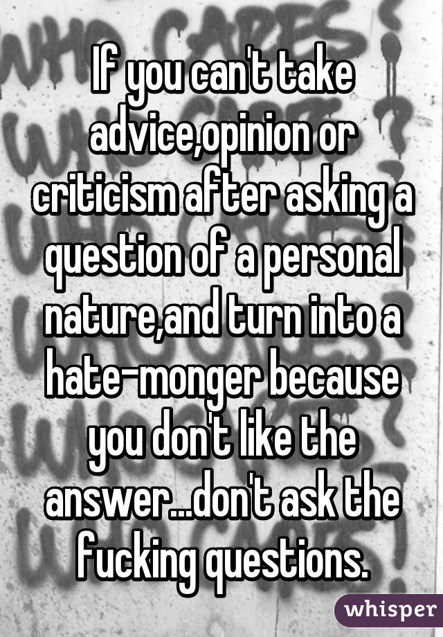 If you can't take advice,opinion or criticism after asking a question of a personal nature,and turn into a hate-monger because you don't like the answer...don't ask the fucking questions.