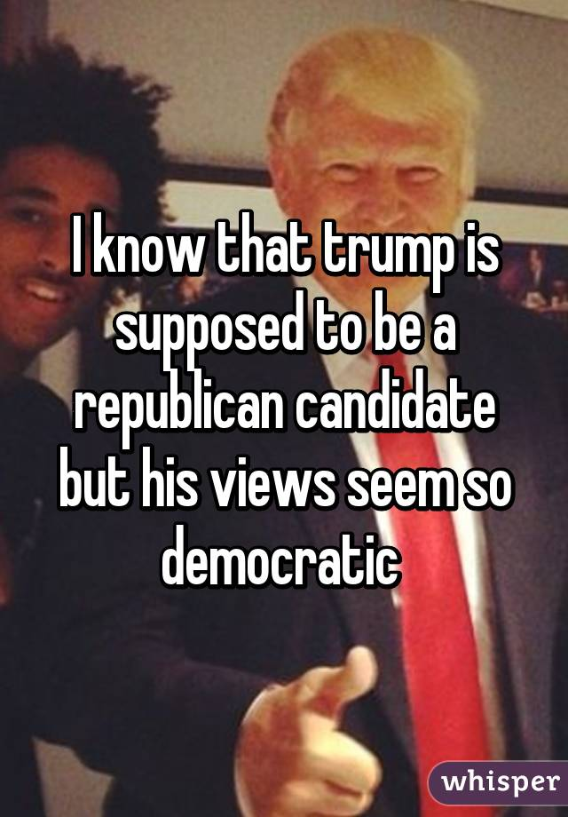 I know that trump is supposed to be a republican candidate but his views seem so democratic