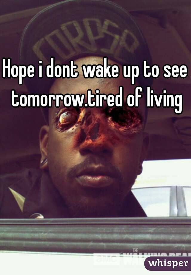 Hope i dont wake up to see tomorrow.tired of living