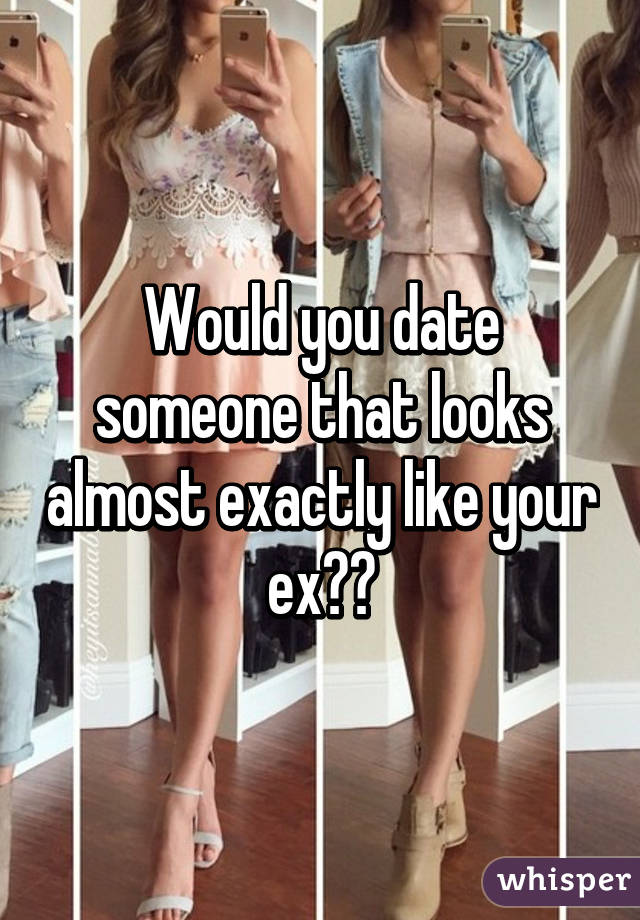 Would you date someone that looks almost exactly like your ex??