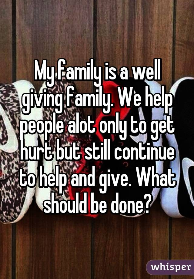 My family is a well giving family. We help people alot only to get hurt but still continue to help and give. What should be done?