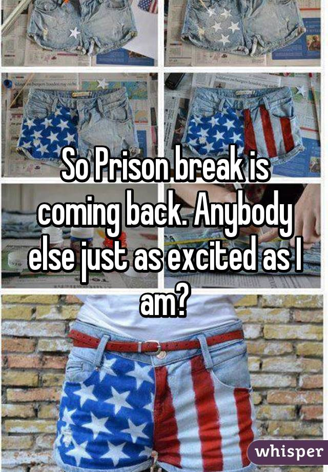 So Prison break is coming back. Anybody else just as excited as I am?