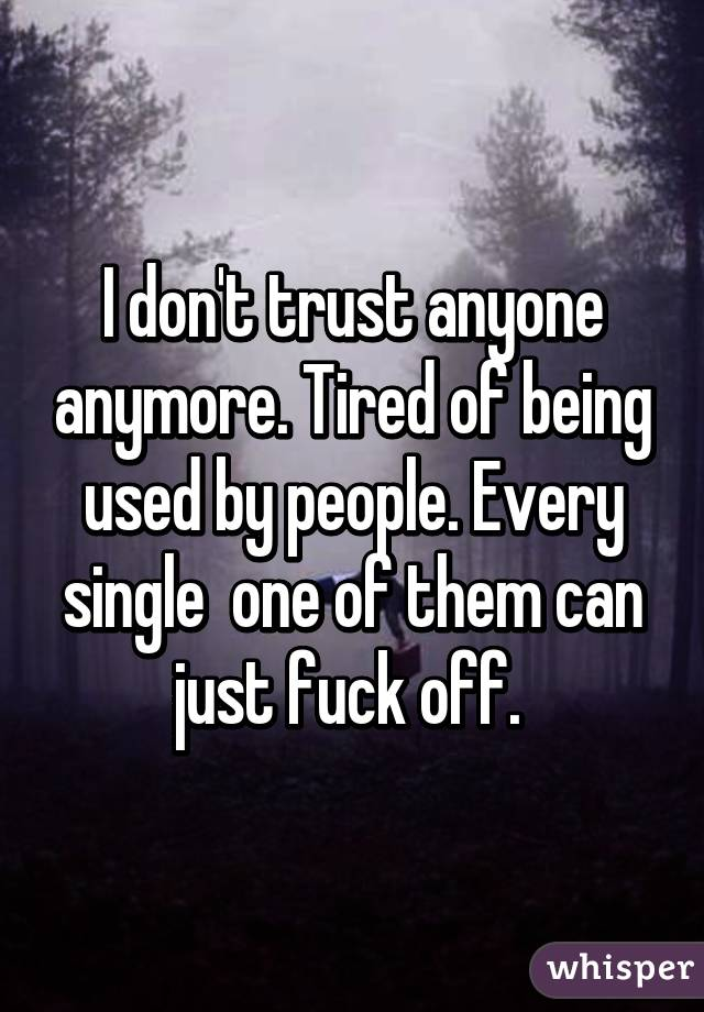 I don't trust anyone anymore. Tired of being used by people. Every single  one of them can just fuck off.