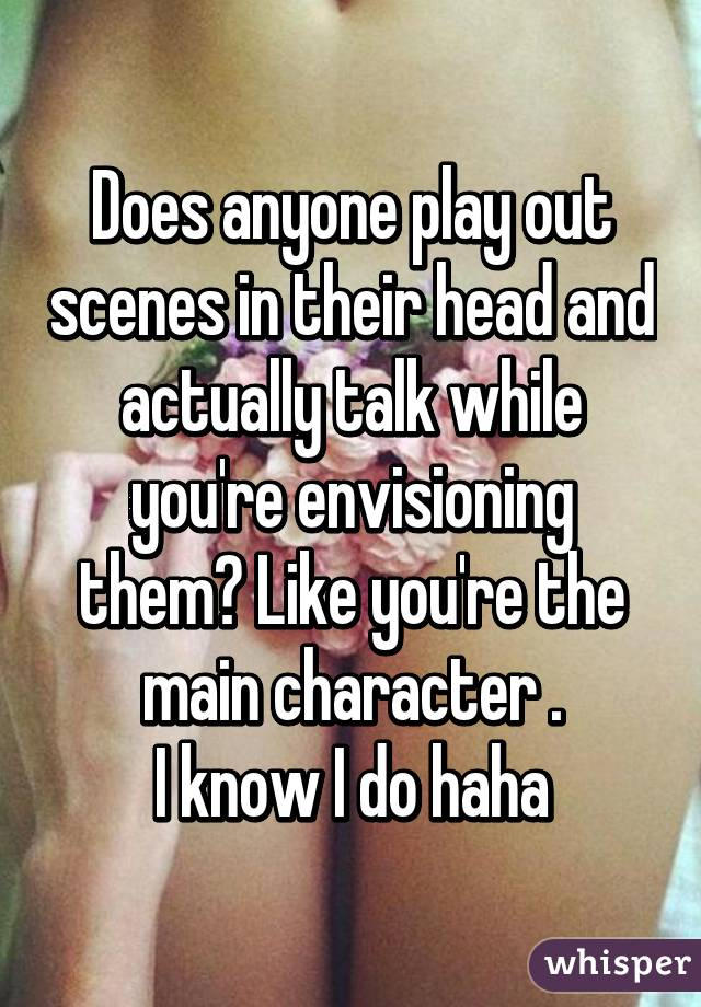 Does anyone play out scenes in their head and actually talk while you're envisioning them? Like you're the main character . I know I do haha
