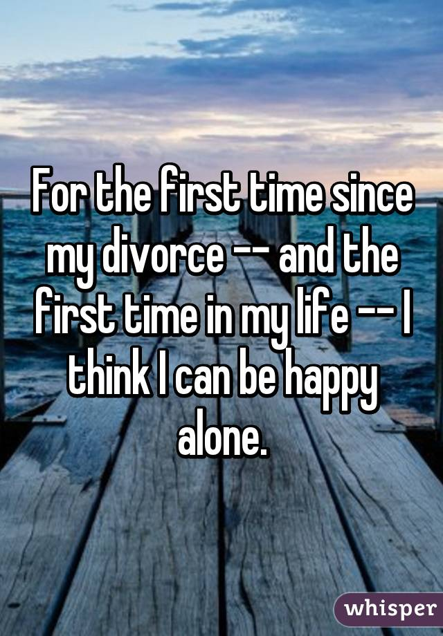 For the first time since my divorce -- and the first time in my life -- I think I can be happy alone.