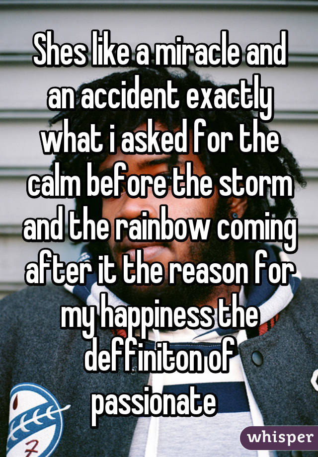 Shes like a miracle and an accident exactly what i asked for the calm before the storm and the rainbow coming after it the reason for my happiness the deffiniton of passionate