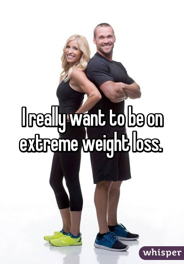 I really want to be on extreme weight loss.