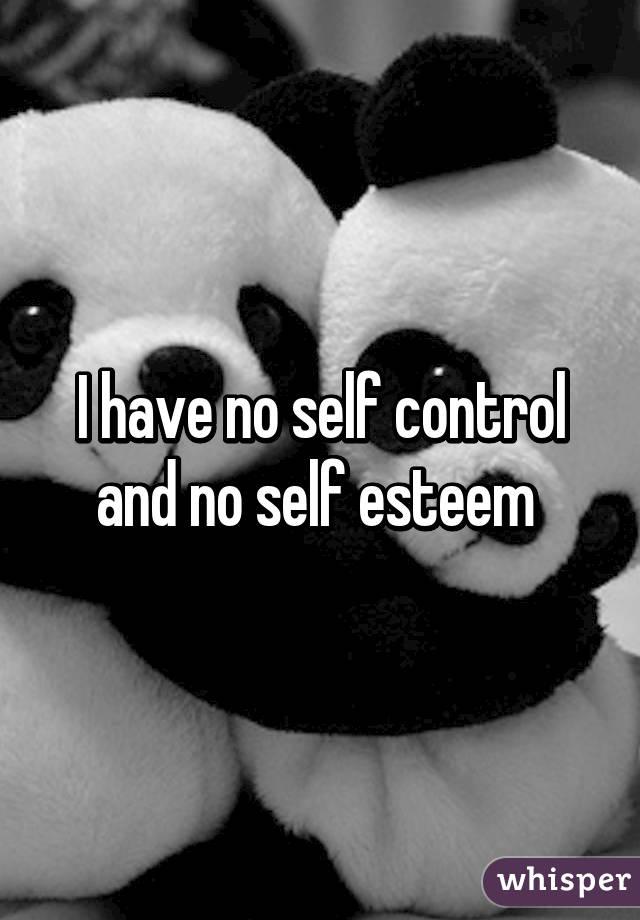 I have no self control and no self esteem