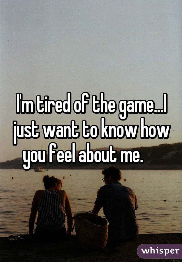 I'm tired of the game...I just want to know how you feel about me.