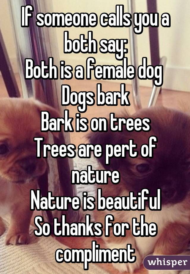 If someone calls you a both say: Both is a female dog  Dogs bark Bark is on trees Trees are pert of nature Nature is beautiful So thanks for the compliment