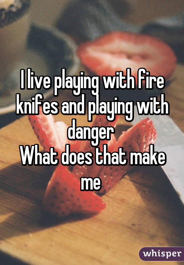 I live playing with fire knifes and playing with danger  What does that make me