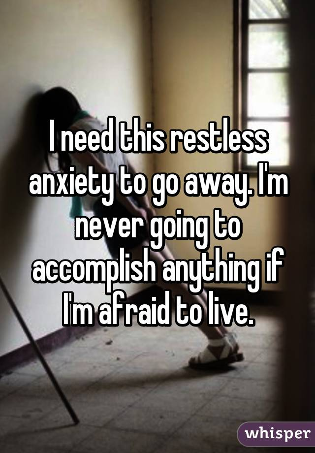 I need this restless anxiety to go away. I'm never going to accomplish anything if I'm afraid to live.