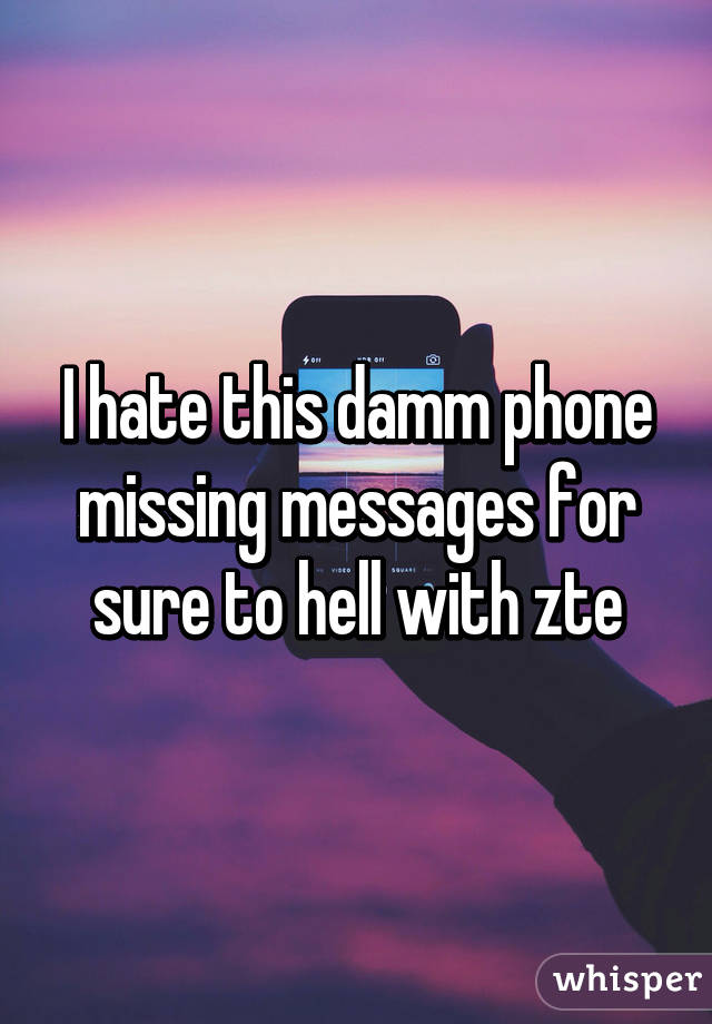 I hate this damm phone missing messages for sure to hell with zte