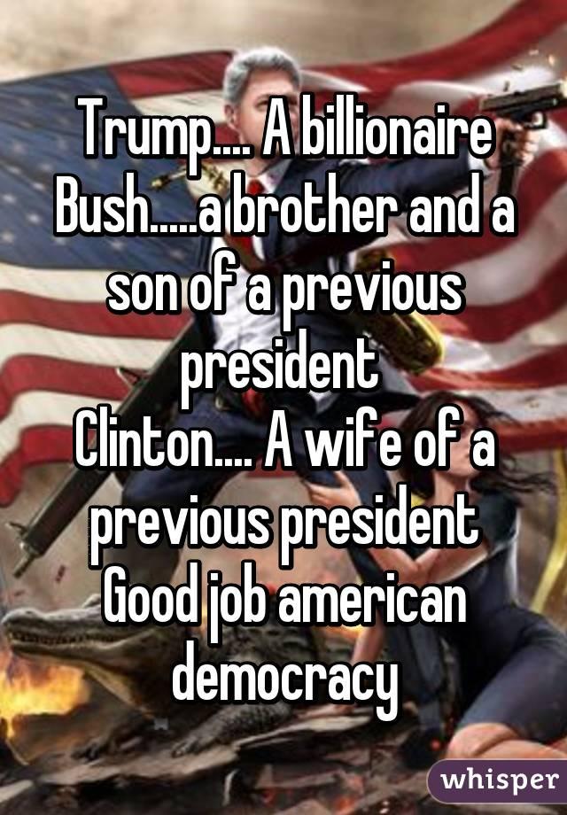 Trump.... A billionaire Bush.....a brother and a son of a previous president  Clinton.... A wife of a previous president Good job american democracy