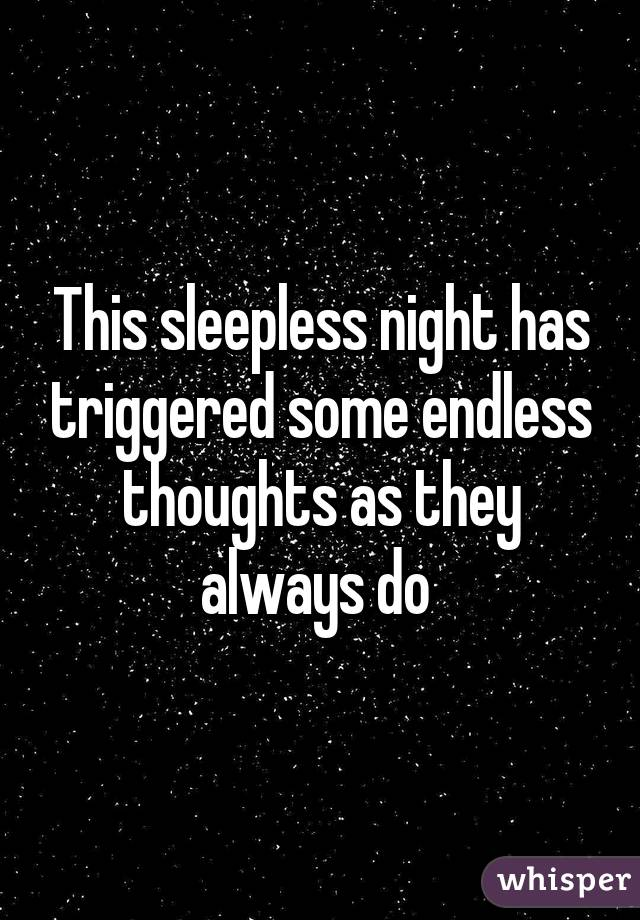 This sleepless night has triggered some endless thoughts as they always do