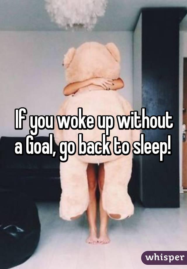 If you woke up without a Goal, go back to sleep!