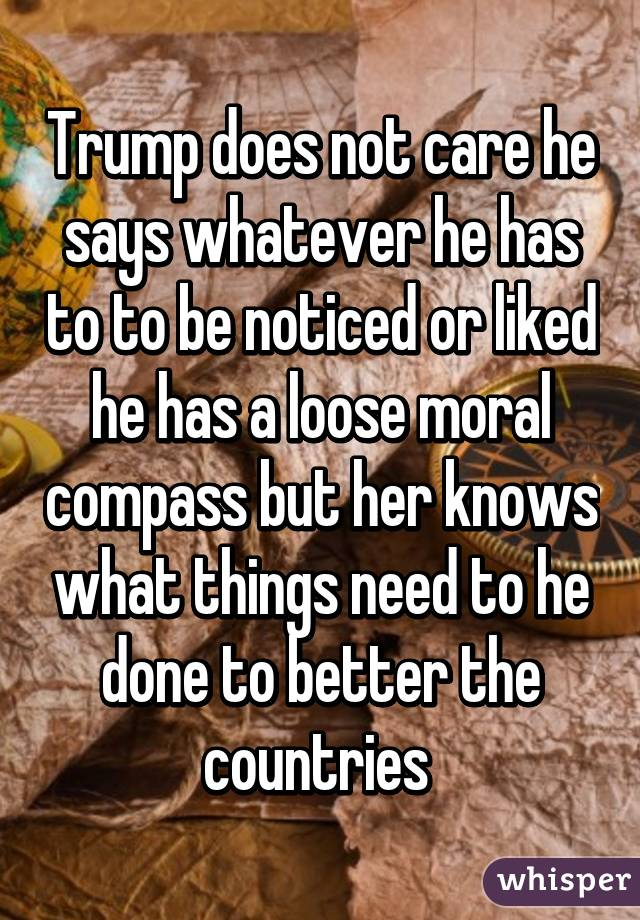 Trump does not care he says whatever he has to to be noticed or liked he has a loose moral compass but her knows what things need to he done to better the countries