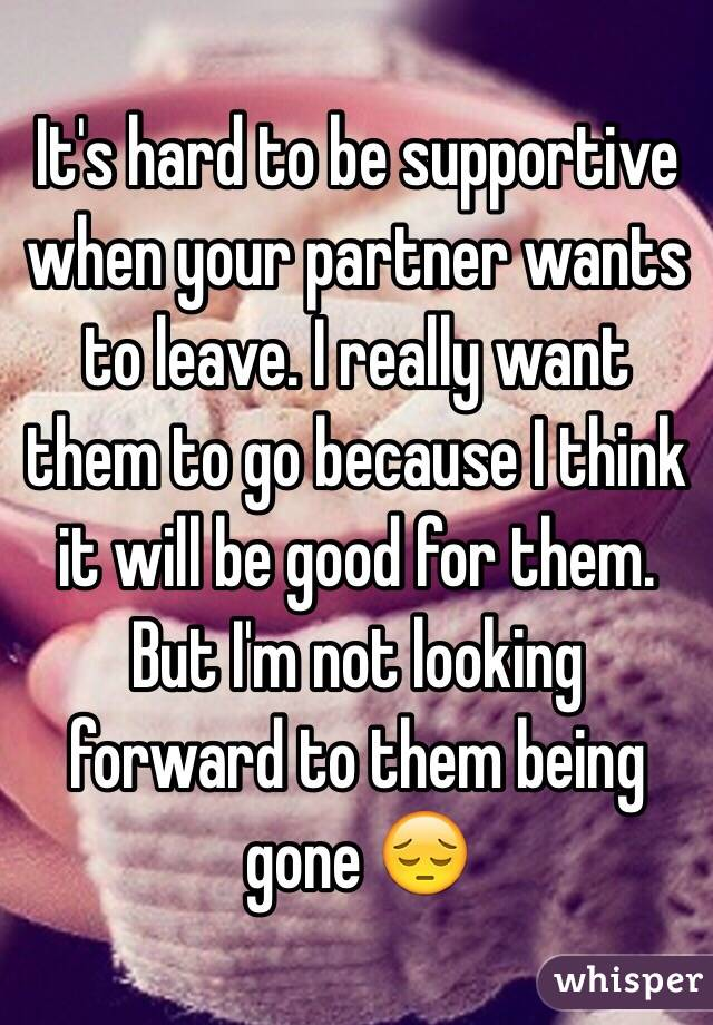 It's hard to be supportive when your partner wants to leave. I really want them to go because I think it will be good for them. But I'm not looking forward to them being gone 😔