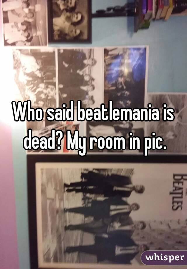 Who said beatlemania is dead? My room in pic.