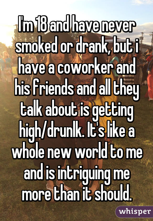 I'm 18 and have never smoked or drank, but i have a coworker and his friends and all they talk about is getting high/drunlk. It's like a whole new world to me and is intriguing me more than it should.