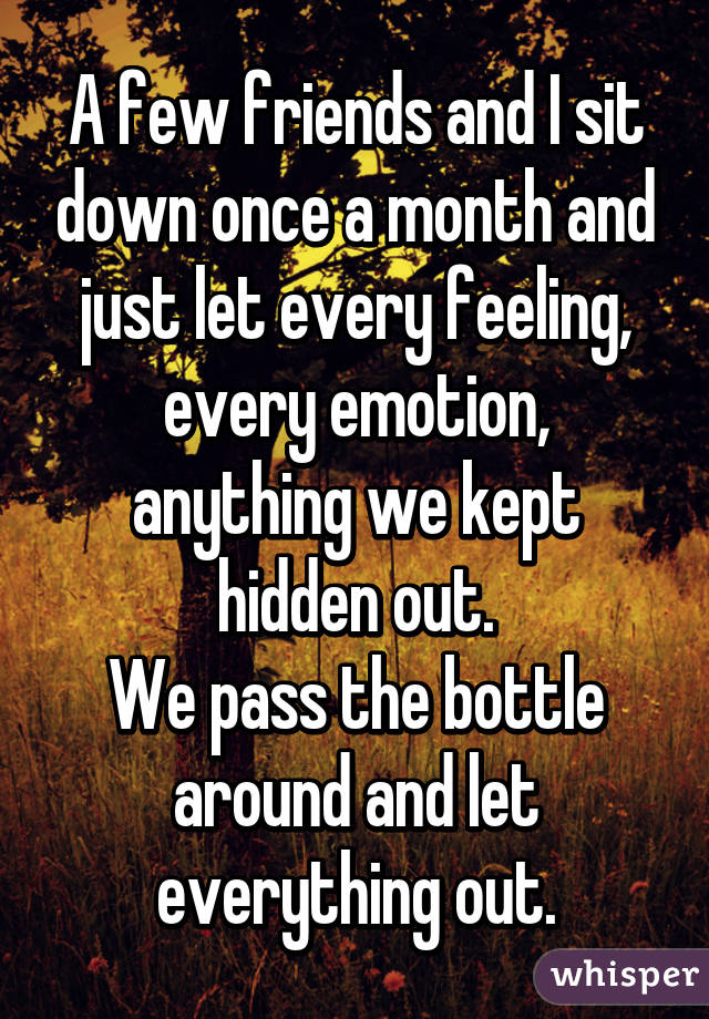 A few friends and I sit down once a month and just let every feeling, every emotion, anything we kept hidden out. We pass the bottle around and let everything out.