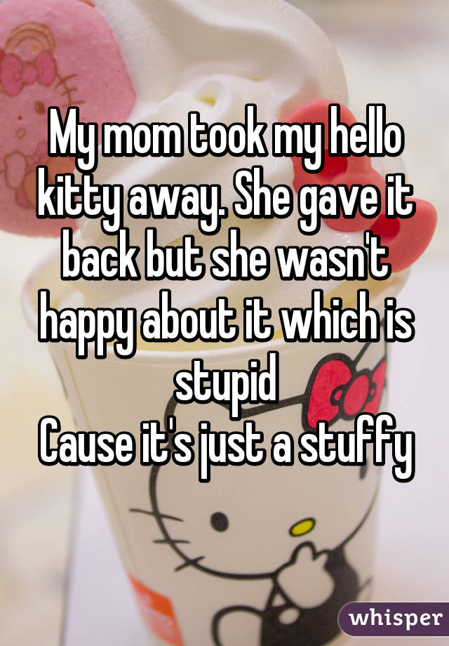 My mom took my hello kitty away. She gave it back but she wasn't happy about it which is stupid Cause it's just a stuffy