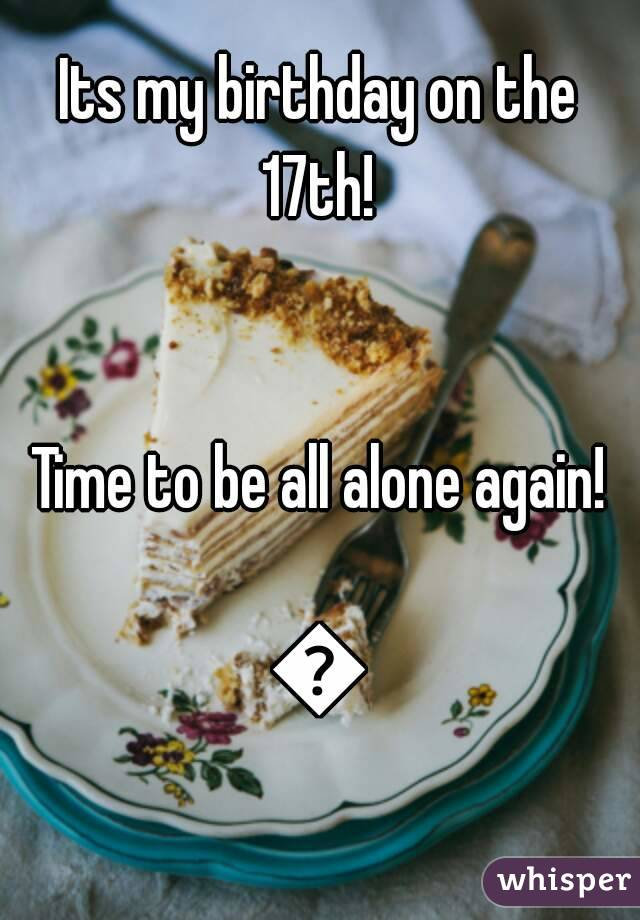 Its my birthday on the 17th!    Time to be all alone again!  😕