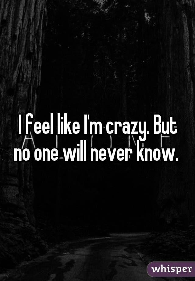 I feel like I'm crazy. But no one will never know.