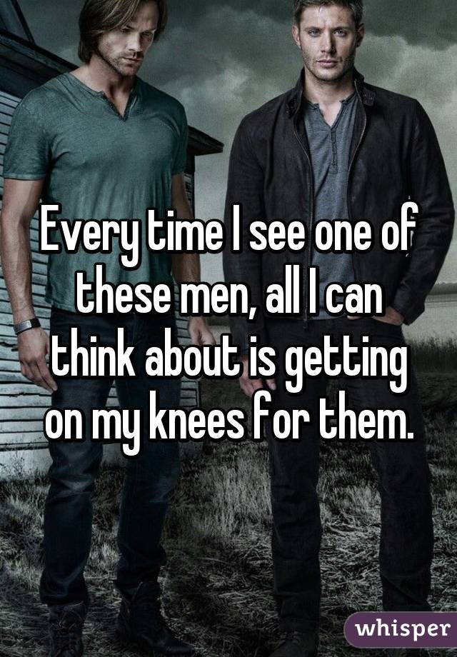Every time I see one of these men, all I can think about is getting on my knees for them.