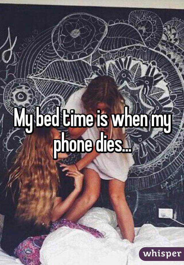 My bed time is when my phone dies...