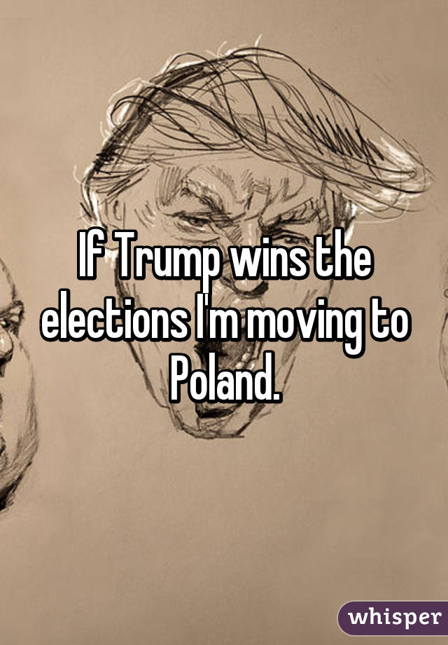 If Trump wins the elections I'm moving to Poland.