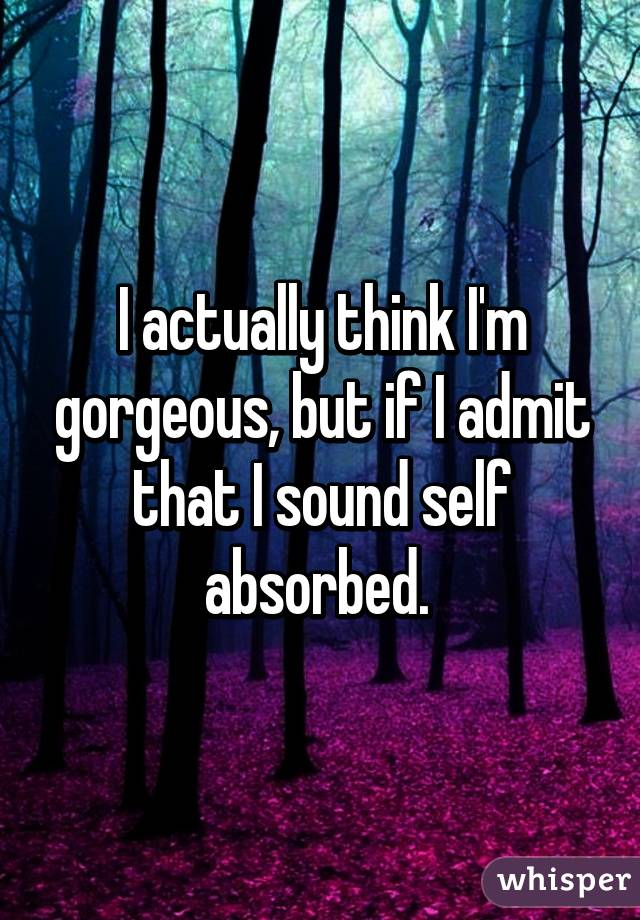 I actually think I'm gorgeous, but if I admit that I sound self absorbed.