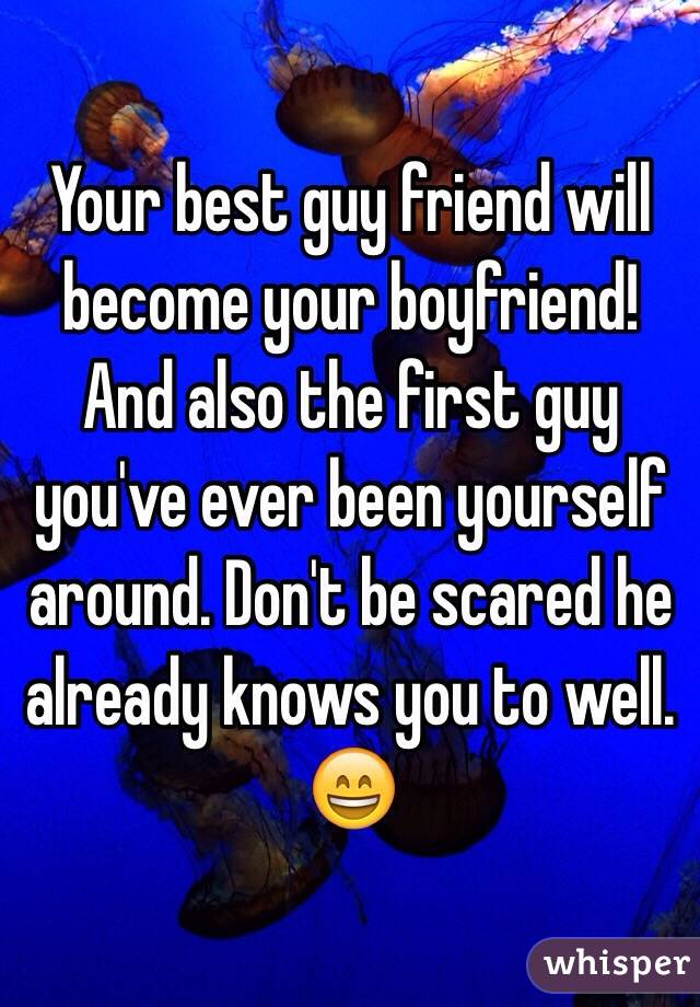 Your best guy friend will become your boyfriend! And also the first guy you've ever been yourself around. Don't be scared he already knows you to well. 😄