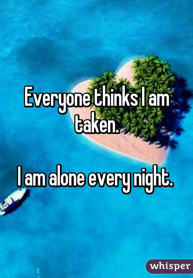 Everyone thinks I am taken.  I am alone every night.