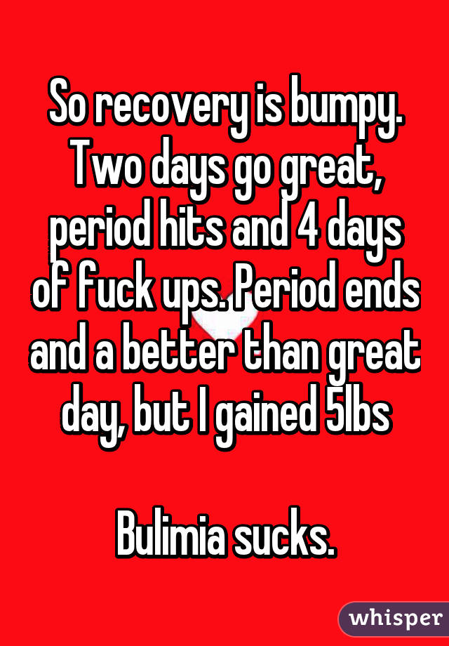 So recovery is bumpy. Two days go great, period hits and 4 days of fuck ups. Period ends and a better than great day, but I gained 5lbs  Bulimia sucks.