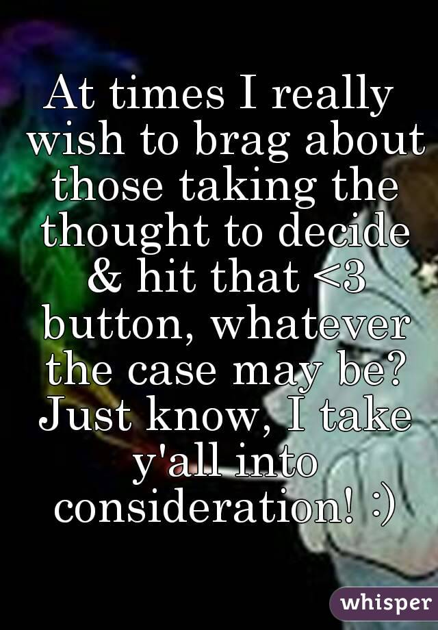 At times I really wish to brag about those taking the thought to decide & hit that <3 button, whatever the case may be? Just know, I take y'all into consideration! :)
