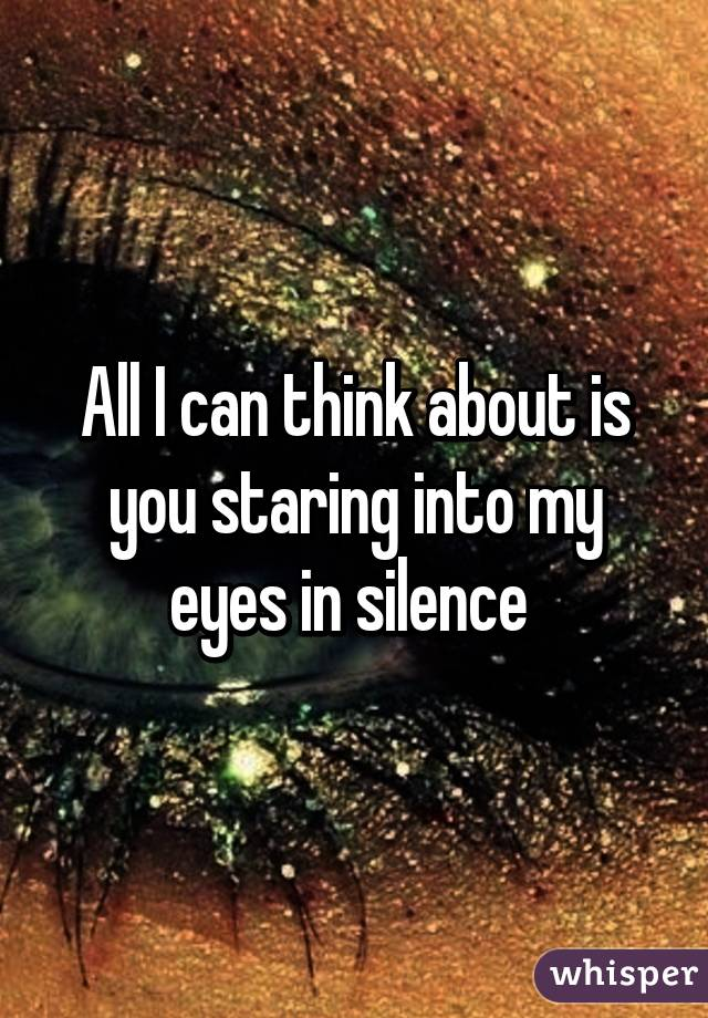 All I can think about is you staring into my eyes in silence