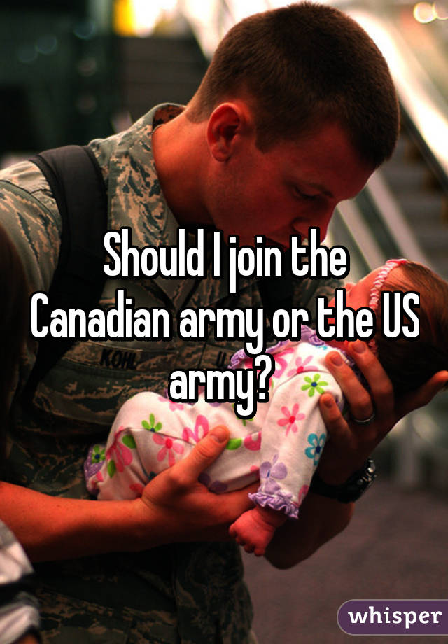 Should I join the Canadian army or the US army?