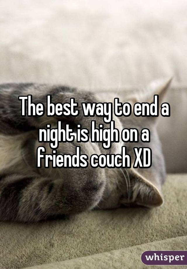 The best way to end a night is high on a friends couch XD