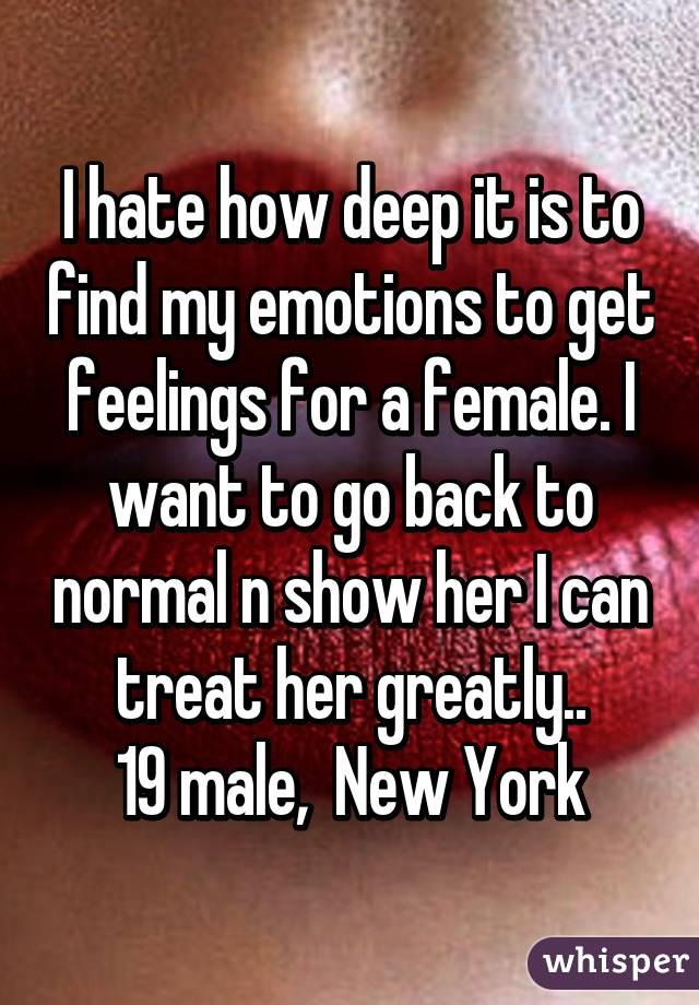 I hate how deep it is to find my emotions to get feelings for a female. I want to go back to normal n show her I can treat her greatly.. 19 male,  New York