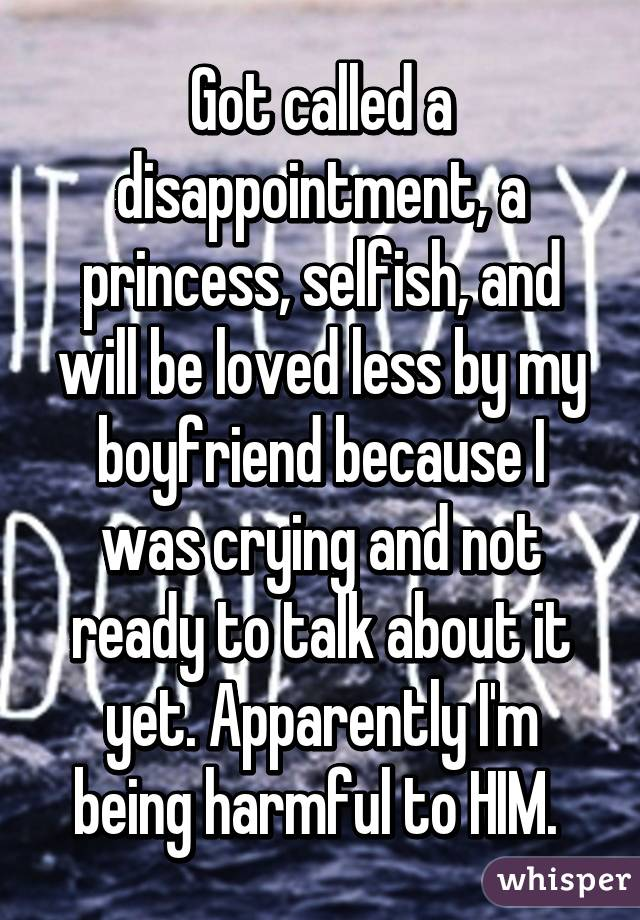 Got called a disappointment, a princess, selfish, and will be loved less by my boyfriend because I was crying and not ready to talk about it yet. Apparently I'm being harmful to HIM.