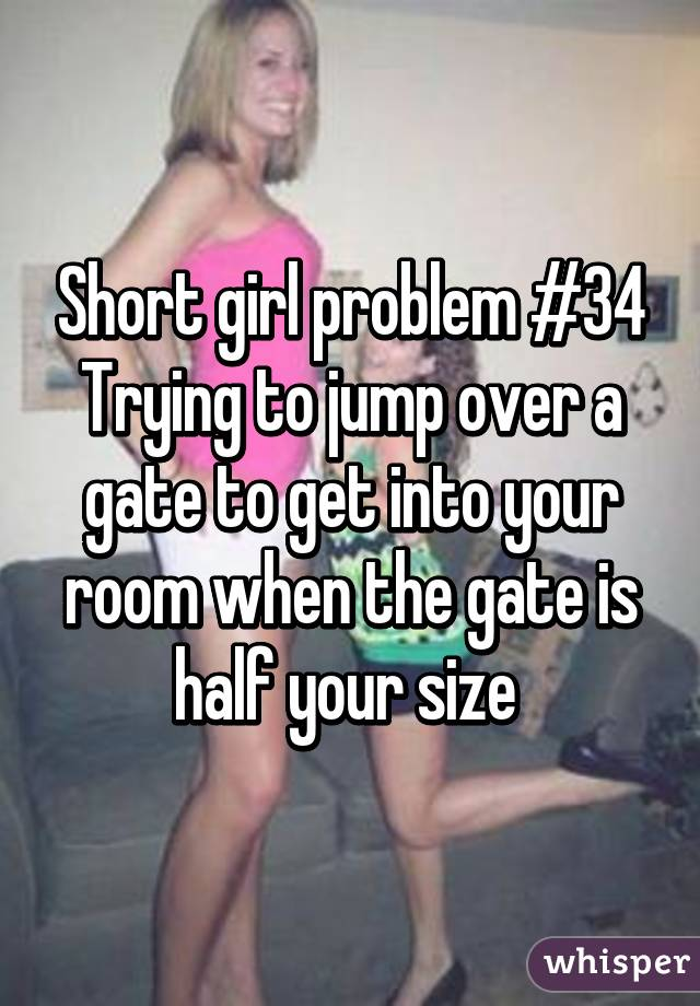 Short girl problem #34 Trying to jump over a gate to get into your room when the gate is half your size