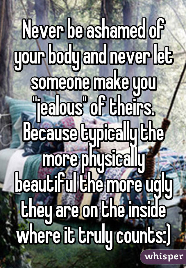 """Never be ashamed of your body and never let someone make you """"jealous"""" of theirs. Because typically the more physically beautiful the more ugly they are on the inside where it truly counts:)"""