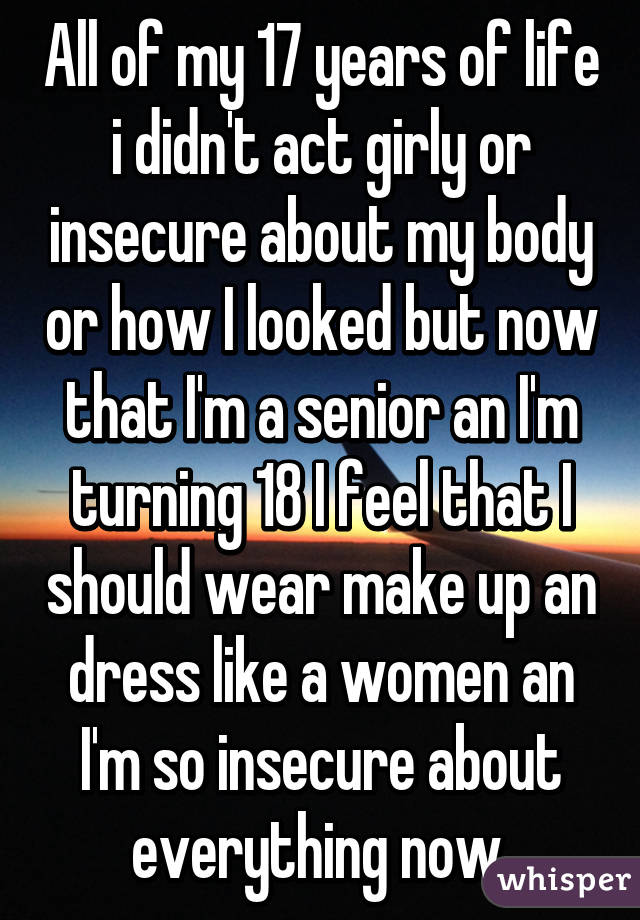 All of my 17 years of life i didn't act girly or insecure about my body or how I looked but now that I'm a senior an I'm turning 18 I feel that I should wear make up an dress like a women an I'm so insecure about everything now.