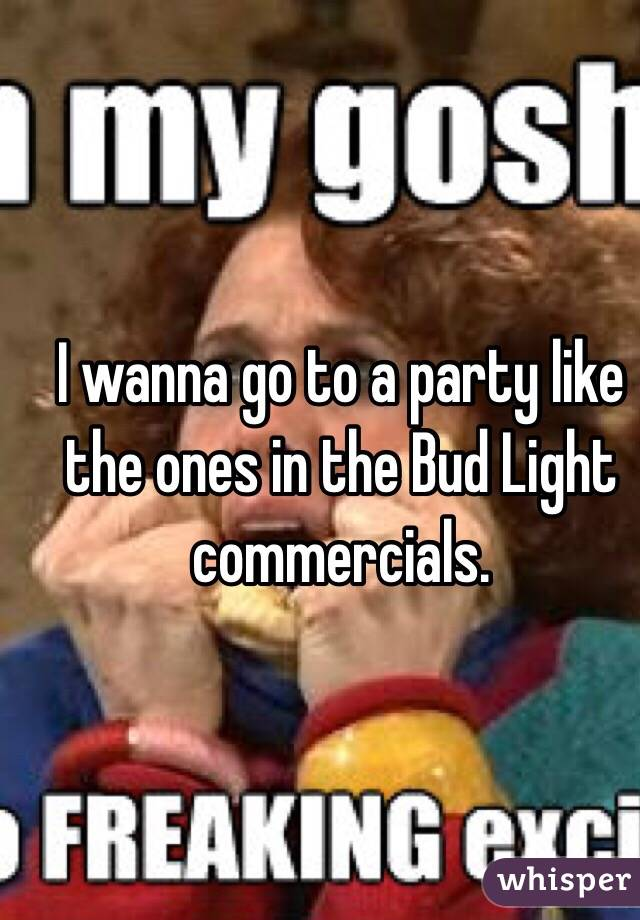 I wanna go to a party like the ones in the Bud Light commercials.
