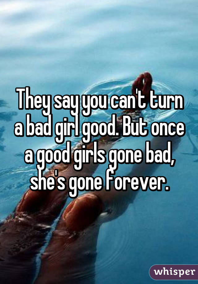 They say you can't turn a bad girl good. But once a good girls gone bad, she's gone forever.