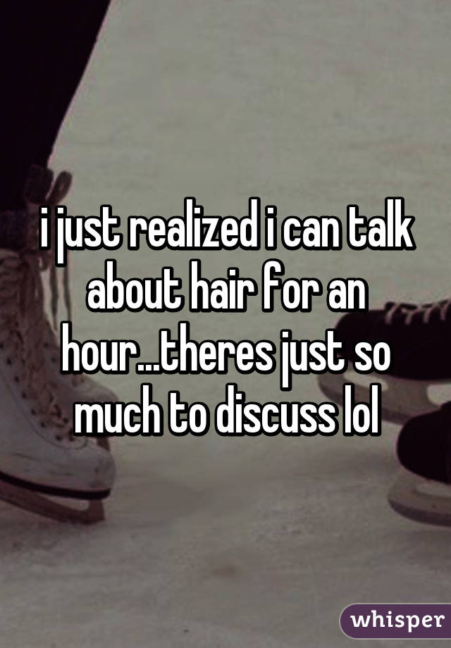 i just realized i can talk about hair for an hour...theres just so much to discuss lol