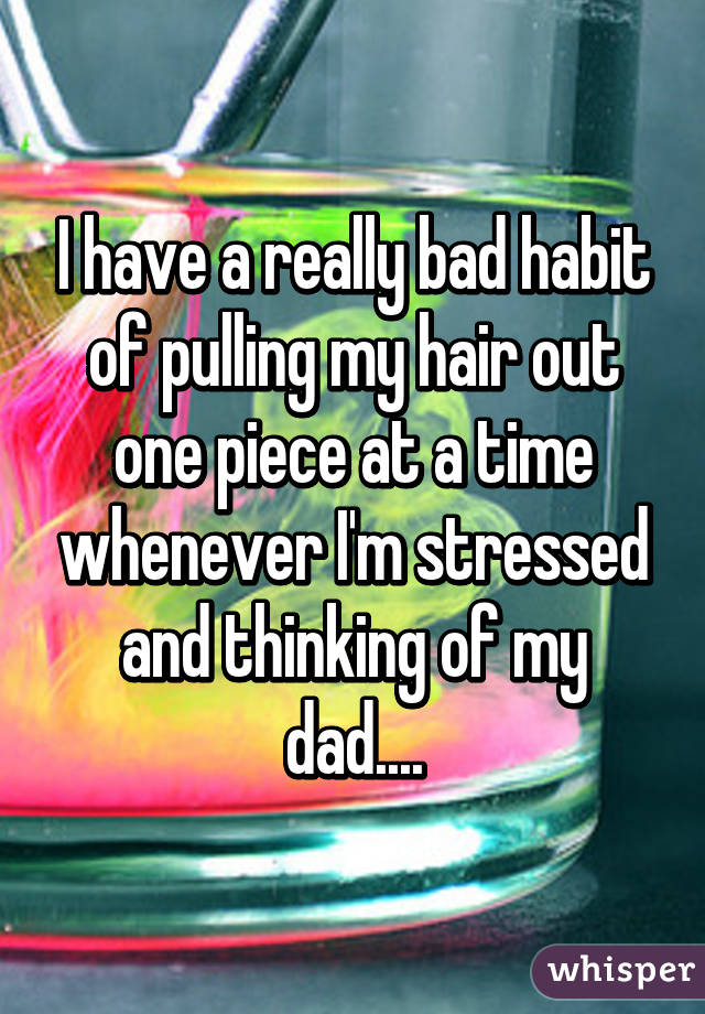 I have a really bad habit of pulling my hair out one piece at a time whenever I'm stressed and thinking of my dad....