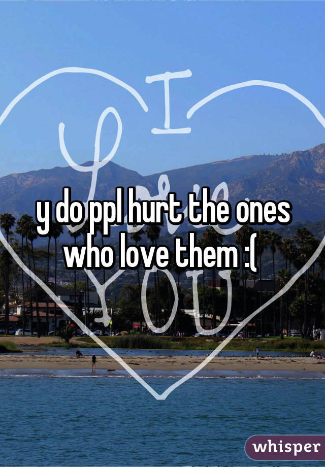 y do ppl hurt the ones who love them :(