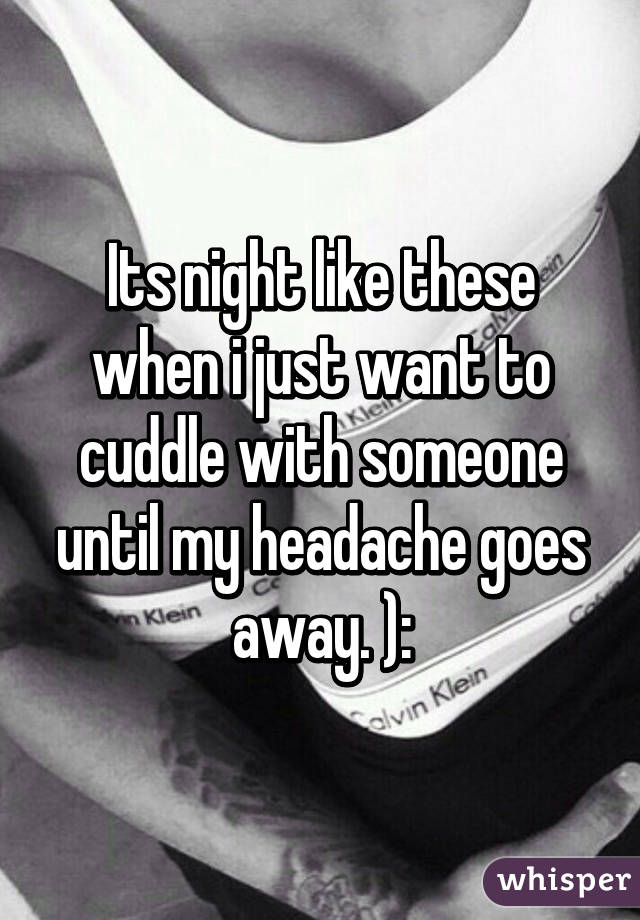Its night like these when i just want to cuddle with someone until my headache goes away. ):